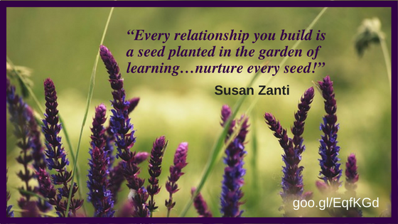 """Every relationship you build is a seed planted in the garden of learning…nurture every seed!"""