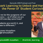 Episode #89: Spark Learning to Unlock and Harness the Power of  Student Curiosity with Ramsey Musallam