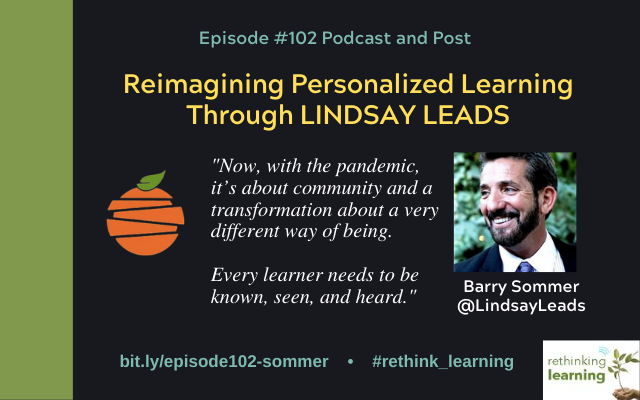 Episode #102 of the Rethinking Learning Podcast is with Barry Sommer who is a Licensed Educational Psychologist, Marriage and Family Therapist, and an Adjunct Professor at Columbia University. He recently retired as the Director of Advancement at Lindsay Unified School District where he was responsible for Lindsay Leads which was the CyberSchool reimagining learning at Lindsay Unified. Currently, Barry and Kelley Layton are consultants advancing Lindsay Leads and supporting districts outside of LUSD through visitations, training, coaching, and publications.