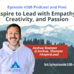 Episode #108: Aspire to Lead with Empathy, Creativity, and Passion with Joshua Stamper